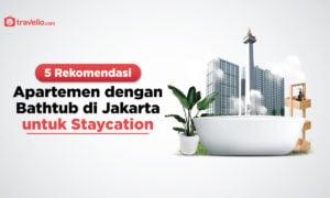 5 Rekomendasi Apartemen dengan Bathtub di Jakarta untuk Staycation